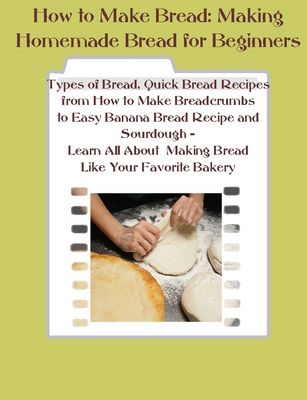 Product picture How to Make Bread - Making Bread from Scratch Like a Bakery